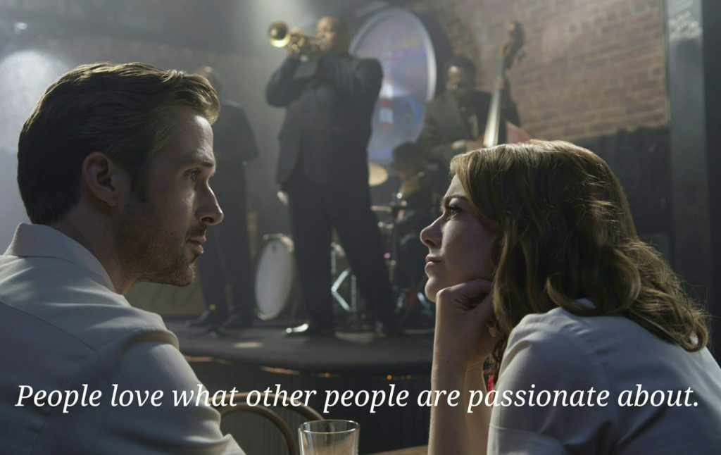 People love what other people are passionate about. (La La Land: movie)